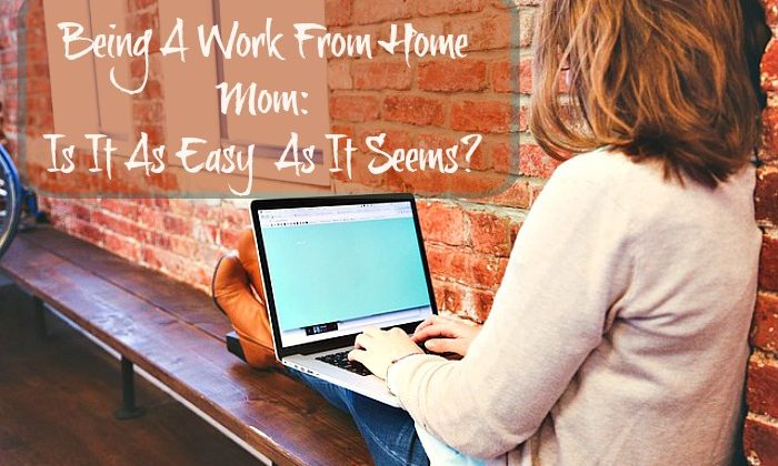 Being A Work From Home Mom: Is It As Easy  As It Seems?
