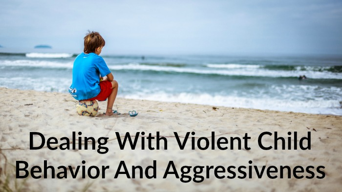 Dealing With Violent Child Behavior And Aggressiveness
